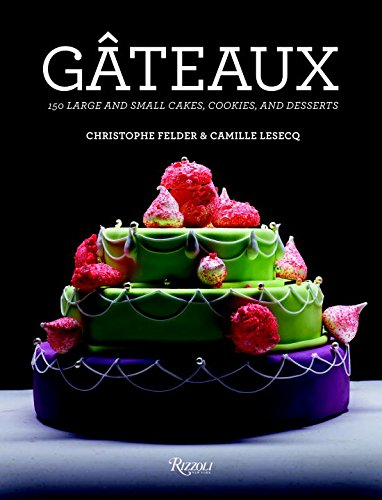 Gateaux: 150 Large and Small Cakes, Cookies, and Desserts by Christophe Felder, Camille Lesecq