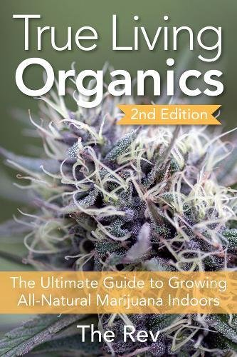 True Living Organics: The Ultimate Guide to Growing All-Natural Marijuana Indoors cover