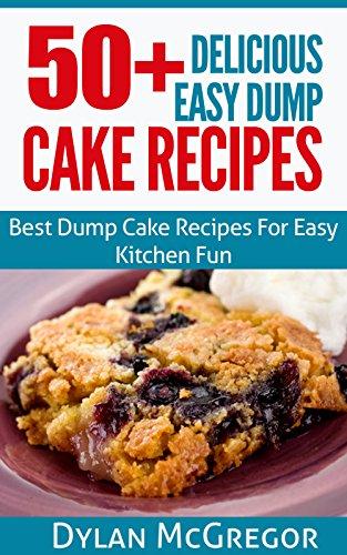 Dump Cake : 50+ Delicious Easy Dump Cake Recipes: Best Dump Cake Recipes For Easy Kitchen Fun, Dump Cake Recipe Cookbook , Easy Dump Cake Recipes , Delicious ... Recipes - Fun Cookbook - Dump Cake Recipes)