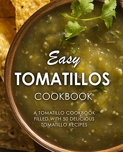 Easy Tomatillos Cookbook: A Tomatillo Cookbook Filled with 50 Delicious Tomatillo Recipes by [Press, BookSumo]