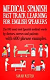 MEDICAL ENGLISH: FAST TRACK LEARNING FOR SPANISH SPEAKERS: The 100 most used English medical words by doctors, nurses and patients with 600 phrase examples.