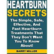 Heartburn Secrets: The Simple, Safe, Effective, And Fast Heartburn Treatments That They Don't Want You To Know About!