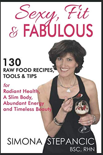 Sexy Fit & Fabulous: 130 Raw Food Recipes, Tools and Tips for Radiant Health, A Slim Body, Abundant Energy and Timeless Beauty by Simona Stepancic