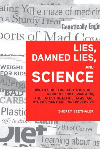 Lies, Damned Lies, and Science: How to Sort through the Noise Around Global Warming, the Latest Health Claims, and Other