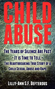 Child Abuse: The Years of Silence Are Past -  It is Time to Tell - The Heartbreaking True Story of a Child Sexual Abuse and Rape by [Defterous, Lilly-Ann S.F.]