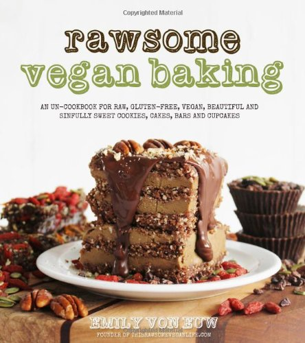 Rawsome Vegan Baking: An Un-cookbook for Raw, Gluten-Free, Vegan, Beautiful and Sinfully Sweet Cookies, Cakes, Bars & Cupcakes by Emily von Euw