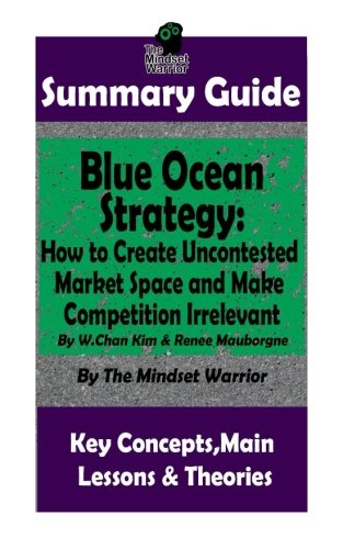 SUMMARY: Blue Ocean Strategy: How to Create Uncontested Market Space and Make Competition Irrelevant: By W. Chan Kim & Renee Maurborgne | The MW ... Product Development, Value Proposition