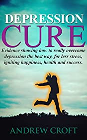 Depression Cure: Evidence Showing How to Really Overcome Depression the Best Way, For Less Stress, Igniting Happiness, Health and Success (Depressive Illness, ... Thinking, Natural Healing, Mindfulness)