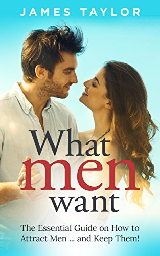 - What Men Want: The Essential Guide on How to Attract Men ... and Keep Them!