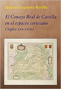 El Consejo Real De Castilla En El Espacio Cortesano - Siglos Xvi-xviii por Ignacio Ezquerra Revilla Gratis