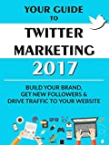 Your Guide to Twitter Marketing 2017: Build Your Brand, Get New Followers and Drive Traffic to Your Website