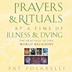 Prayers and Rituals at a Time of Illness and Dying: The Practices of Five World Religions | Patricia Fosarelli