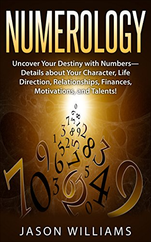 Numerology: Uncover Your Destiny with Numbers—Details about Your Character, Life Direction, Relationships, Finances, Motivations, and Talents! -