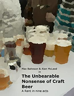 The Unbearable Nonsense of Craft Beer - A Rant in Nine Acts by [Bahnson, Max, McLeod, Alan]