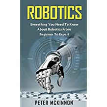 Robotics: Everything You Need to Know About Robotics From Beginner to Expert (Robotics 101, Robotics Mastery)