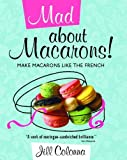 Mad About Macarons!: Make Macarons Like the French