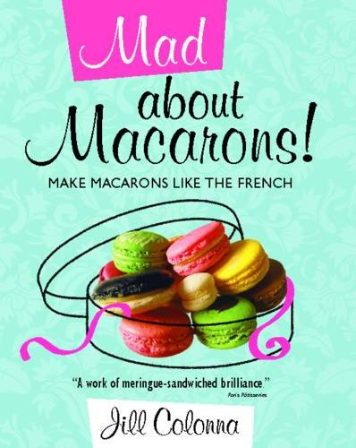Mad About Macarons!: Make Macarons Like the French by Jill Colonna