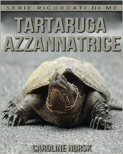 Tartaruga Azzannatrice: Libro sui Tartaruga Azzannatrice per Bambini con Foto Stupende & Storie Divertenti (Serie Ricordati Di Me)
