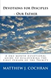 Devotions for Disciples - Our Father, Matthew J. Cochran, 0984998306