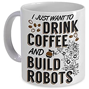 Robotics Coffee Mug - I Just Want to Drink Coffee and Build Robots! - Robotics Student Gift PicksPlace