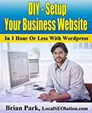 DIY - Setup Your Business Website In 1 Hour Or Less With WordPress: Can't Afford Custom Web Site?  Build Your Business Website in few hours and Save Money