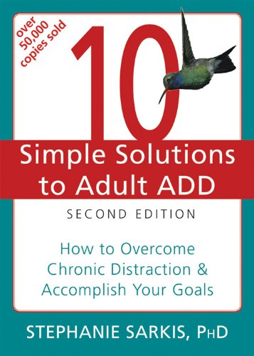 Adhd New Solutions - 10 Simple Solutions to Adult ADD: How to Overcome Chronic Distraction and Accomplish Your Goals (The New Harbinger Ten Simple Solutions Series)