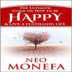 Happiness: The Ultimate Guide on How to be Happy & Live a Fulfilling Life