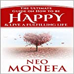 Happiness: The Ultimate Guide on How to be Happy & Live a Fulfilling Life | Neo Monefa