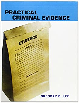 Practical Criminal Evidence by Gregory D. Lee Supervisory Special Agent (Retired) (12-Jun-2006)