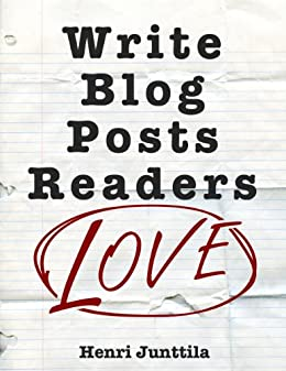 Write Blog Posts Readers Love: A Step-By-Step Guide by [Junttila, Henri]