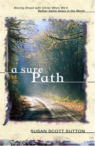 A Sure Path: Moving Ahead with Christ When We'd Rather Settle Down in the World -