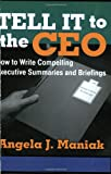 Tell It to the CEO : How to Write Compelling Executive Summaries and Briefings, Maniak, Angela J., 0962933716