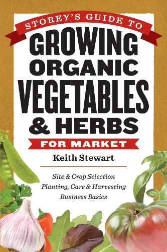 (Storey's Guide to Growing Organic Vegetables & Herbs for Market: Site & Crop Selection * Planting, Care & Harvesting * Business Basics)