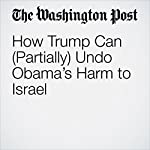 How Trump Can (Partially) Undo Obama's Harm to Israel | Jennifer Rubin