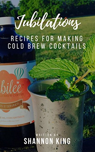Jubilations: Recipes For Making Cold Brew Cocktails by Shannon King