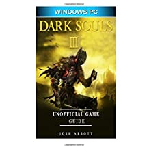 Dark Souls III Windows PC Unofficial Game Guide: Beat the Game & your Opponents!