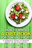 How To Write A Diet Book For Fun And Profit: A Complete Guide to Making Money in the Diet Niche