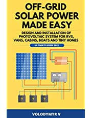 Off-Grid Solar Power Made Easy: Design and Installation of Photovoltaic System For Rvs, Vans, Cabins, Boats and Tiny Homes: Ultimate Guide 2021!