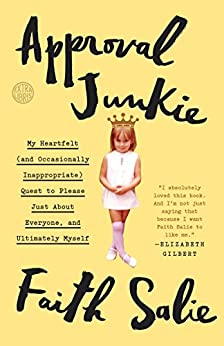 Approval Junkie: My Heartfelt (and Occasionally Inappropriate) Quest to Please Just About Everyone, and Ultimately Myself by [Salie, Faith]