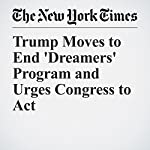 Trump Moves to End 'Dreamers' Program and Urges Congress to Act | Michael D. Shear,Julie Hirschfeld Davis
