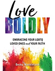 Love Boldly: Embracing Your LGBTQ Loved Ones and Your Faith