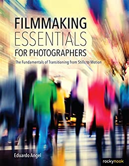 Filmmaking Essentials for Photographers: The Fundamental Principles of Transitioning from Stills to Motion by [Angel, Eduardo]