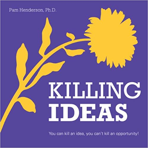 Killing Ideas - You can kill an idea, you can't kill an opportunity, Pam Henderson
