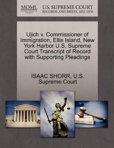 Ellis Island New York Harbor - Ujich v. Commissioner of Immigration, Ellis Island, New York Harbor U.S. Supreme Court Transcript of Record with Supporting Pleadings