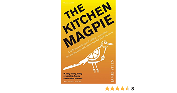 The Kitchen Magpie A Delicious Melange Of Culinary Curiosities Fascinating Facts Amazing Anecdotes And Expert Tips For The Food Lover Steen James 9781848318397 Amazon Com Books