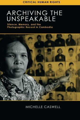 Archiving the Unspeakable: Silence, Memory, and the Photographic Record in Cambodia (Critical Human Rights)