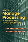 How to Manage Processing of Archives and Special Collections, Pam Hackbart-Dean and Elizabeth Slomba, 0838958796