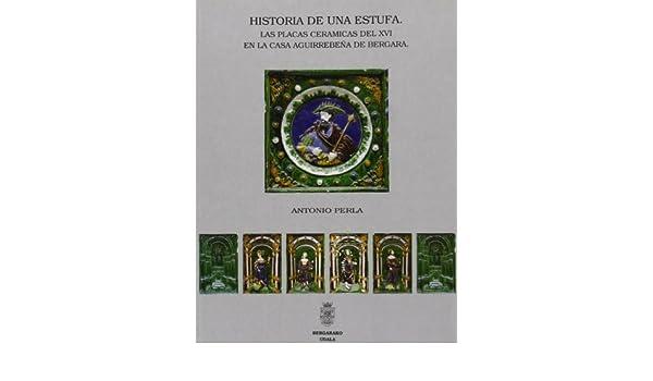 HISTORIA DE UNA ESTUFA. LAS PLACAS CERAMICAS DEL XVI EN LA CASA AGUIRREBEÑA DE BERGARA.: Antonio. PERLA: 9788492347520: Amazon.com: Books
