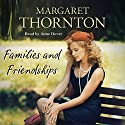 Families and Friendships Audiobook by Margaret Thornton Narrated by Anne Dover