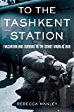 Front cover for the book To the Tashkent Station: Evacuation and Survival in the Soviet Union at War by Rebecca Manley